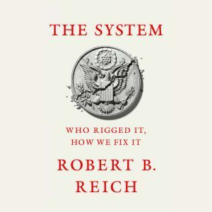 The System Who Rigged It, How We Fix It, Robert B. Reich