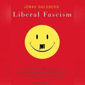 Liberal Fascism The Secret History of the American Left from Mussolini to the Politics of Meaning, Jonah Goldberg