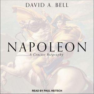 Napoleon: A Concise Biography, David A. Bell