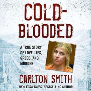 Cold-Blooded: A True Story of Love, Lies, Greed, and Murder, Carlton Smith