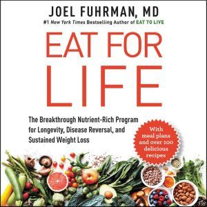 Eat for Life The Breakthrough Nutrient-Rich Program for Longevity, Disease Reversal, and Sustained Weight Loss, Joel Fuhrman