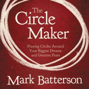 The Circle Maker Praying Circles Around Your Biggest Dreams and Greatet Fears, Mark Batterson