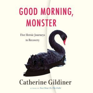 Good Morning, Monster: Five Heroic Journeys to Recovery, Catherine Gildiner