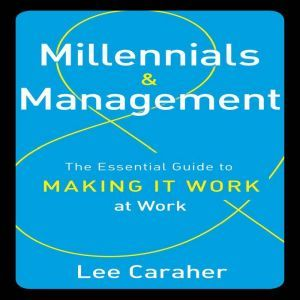 Millennials and Management: The Essential Guide to Making It Work at Work, Lee Caraher