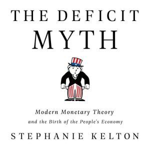 The Deficit Myth Modern Monetary Theory and the Birth of the People's Economy, Stephanie Kelton