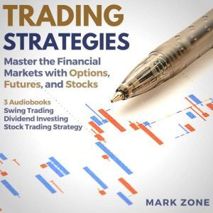 Trading Strategies - Master the Financial Markets with Options, Futures, and Stocks - 3 Audiobooks: Swing Trading, Dividend Investing, Stock Trading Strategy, Mark Zone