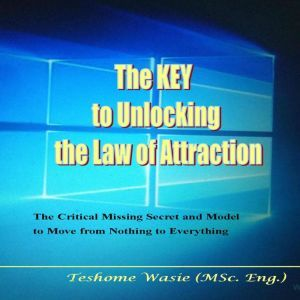 The KEY to Unlocking the Law of Attraction: The Critical Missing Secrets and Model to Move from Nothing to Everything, Teshome Wasie