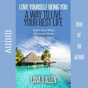 Love Yourself Being You: A Way to Live Your Best Life: Quiet Your Mind, Eliminate Stress, Find Inner Peace, Lana H Allen