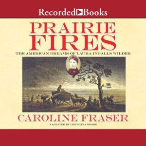 Prairie Fires The American Dreams of Laura Ingalls Wilder, Caroline Fraser