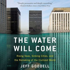 The Water Will Come: Rising Seas, Sinking Cities, and the Remaking of the Civilized World, Jeff Goodell