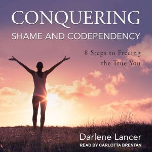 Conquering Shame and Codependency 8 Steps to Freeing the True You, Darlene Lancer