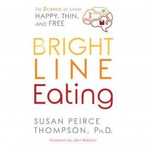 Bright Line Eating The Science of Living Happy, Thin & Free, Susan Peirce Thompson, PhD