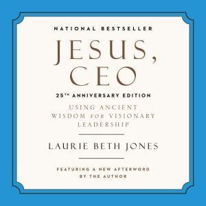 Jesus, CEO: Using Ancient Wisdom for Visionary Leadership, Laurie Beth Jones