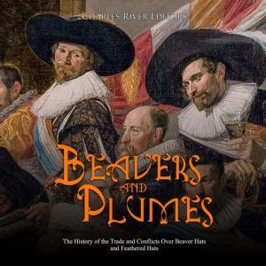 Beavers and Plumes: The History of the Trade and Conflicts Over Beaver Hats and Feathered Hats, Charles River Editors