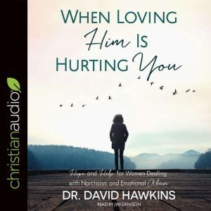 When Loving Him Is Hurting You Hope and Help for Women Dealing With Narcissism and Emotional Abuse, David Hawkins