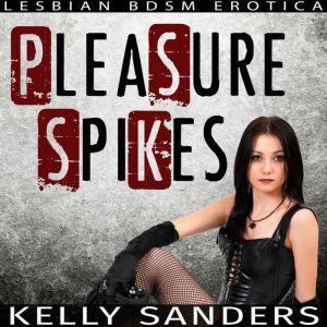 Pleasure Spikes: Lesbian BDSM Erotica, Kelly Sanders
