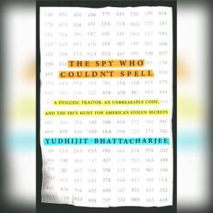 The Spy Who Couldn't Spell: A Dyslexic Traitor, an Unbreakable Code, and the FBI's Hunt for America's Stolen Secrets, Yudhijit Bhattacharjee