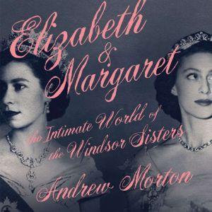 Elizabeth & Margaret The Intimate World of the Windsor Sisters, Andrew Morton