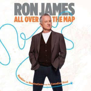 ALL OVER THE MAP: Rambles and Ruminations from the Canadian Road, Ron James
