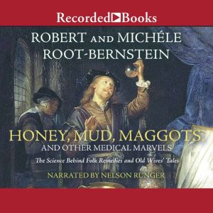 Honey, Mud, Maggots, and Other Medical Marvels: The Science Behind Folk Remedies and Old Wives' Tales, Robert Root-Bernstein