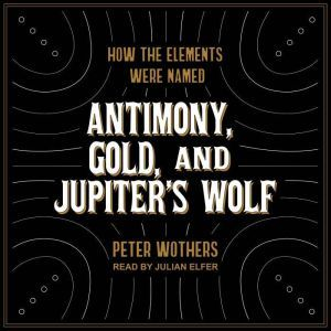 Antimony, Gold, and Jupiter's Wolf How the elements were named, Peter Wothers