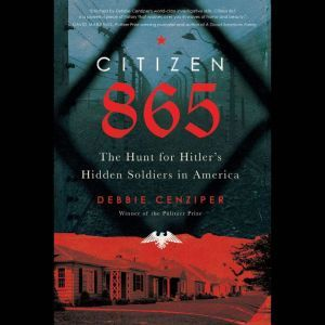 Citizen 865 The Hunt for Hitler's Hidden Soldiers in America, Debbie Cenziper