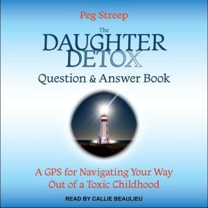 The Daughter Detox Question & Answer Book A GPS for Navigating Your Way Out of a Toxic Childhood, Peg Streep
