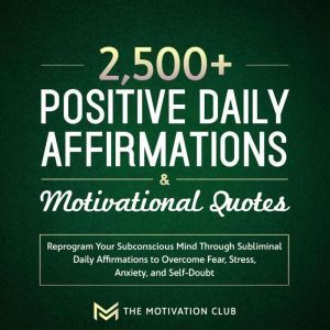 2,500+ Positive Daily Affirmations and Motivational Quotes Reprogram Your Subconscious Mind Through Subliminal Daily Affirmations to Overcome Fear, Stress, Anxiety, and Self-Doubt, The Motivation Club