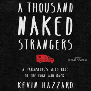 A Thousand Naked Strangers A Paramedic's Wild Ride to the Edge and Back, Kevin Hazzard