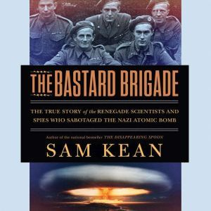 The Bastard Brigade: The True Story of the Renegade Scientists and Spies Who Sabotaged the Nazi Atomic Bomb, Sam Kean