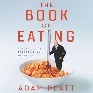 The Book of Eating Adventures in Professional Gluttony, Adam Platt