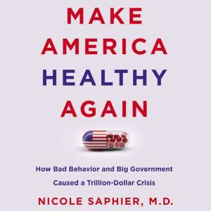 Make America Healthy Again How Bad Behavior and Big Government Caused a Trillion-Dollar Crisis, Nicole Saphier