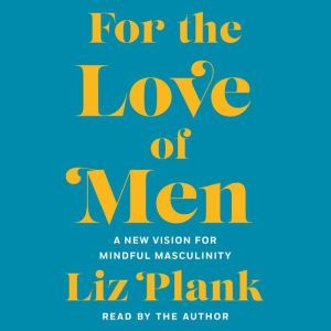 For the Love of Men A New Vision for Mindful Masculinity, Liz Plank