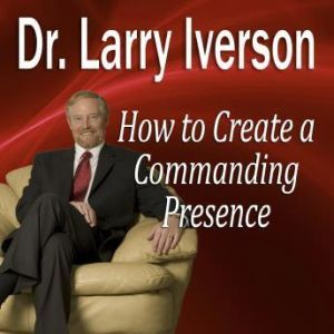 How to Create a Commanding Presence: Learn Strategies for Presenting Powerfully & Persuasively, Dr. Larry Iverson, PhD