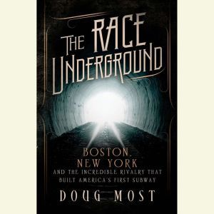 The Race Underground: Boston, New York, and the Incredible Rivalry That Built America's First Subway, Doug Most