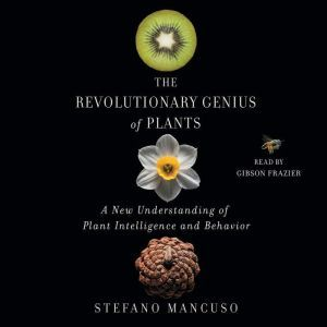 The Revolutionary Genius of Plants: A New Understanding of Plant Intelligence and Behavior, Stefano Mancuso