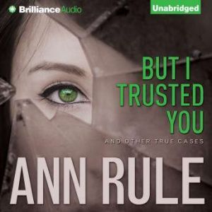 But I Trusted You: And Other True Cases, Ann Rule