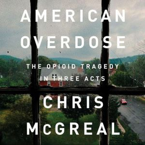 American Overdose: The Opioid Tragedy in Three Acts, Chris McGreal