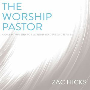 The Worship Pastor A Call to Ministry for Worship Leaders and Teams, Zac M. Hicks