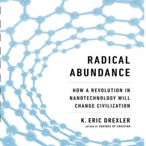 Radical Abundance: How a Revolution in Nanotechnology Will Change Civilization, K. Eric Drexler