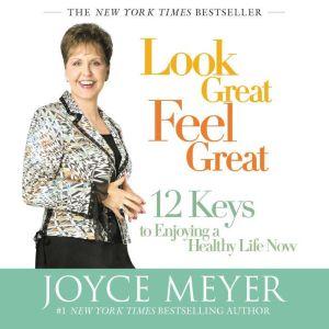 Look Great, Feel Great: 12 Keys to Enjoying a Healthy Life Now, Joyce Meyer