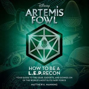 Artemis Fowl: How to Be a LEPrecon Your Guide to the Gear, Gadgets, and Goings-on of the World's Most Elite Fairy Force, Matthew K. Manning