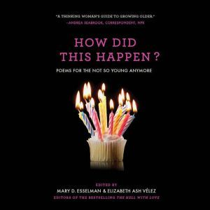 How Did This Happen?: Poems for the Not So Young Anymore, Mary D. Esselman