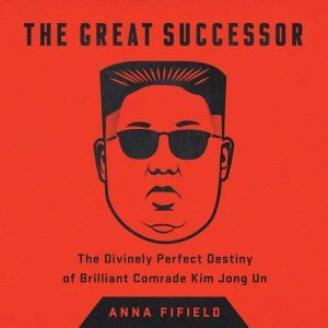 The Great Successor: The Divinely Perfect Destiny of Brilliant Comrade Kim Jong Un, Anna Fifield