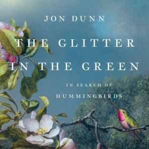 The Glitter in the Green: In Search of Hummingbirds, Jon Dunn