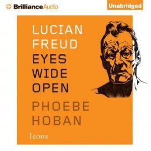 Lucian Freud: Eyes Wide Open, Phoebe Hoban