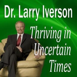 Thriving in Uncertain Times: 6 Success Strategies in the New Economy, Dr. Larry Iverson Ph.D.