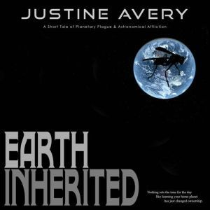 Earth Inherited: A Short Tale of Planetary Plague & Astronomical Affliction, Justine Avery