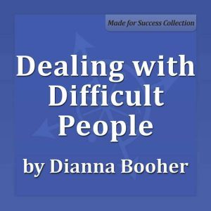 Dealing with Difficult People Communicate with Confidence Series, Dianna Booher CPAE