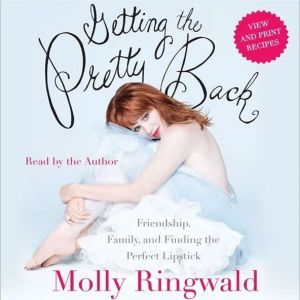 Getting the Pretty Back Friendship, Family, and Finding the Perfect Lipstick, Molly Ringwald